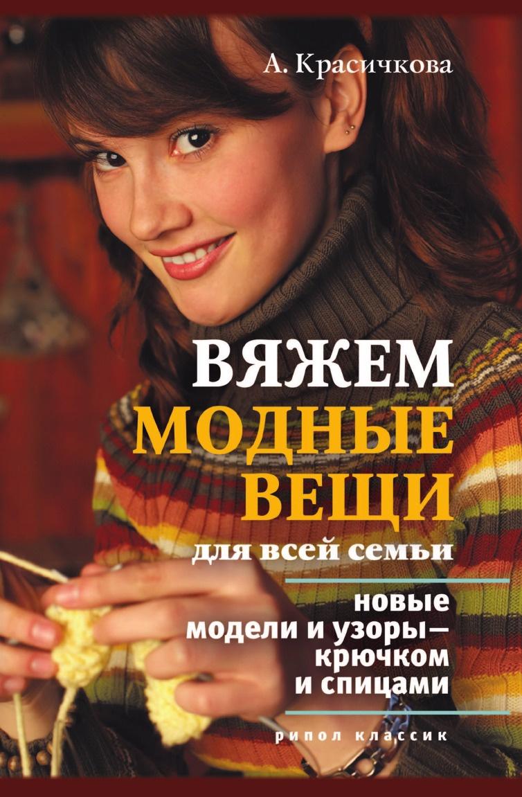 А.Г. Красичкова Вяжем модные вещи для всей семьи. Новые модели и узоры . крючком и спицами
