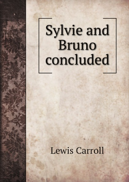 Lewis Carroll Sylvie and Bruno concluded