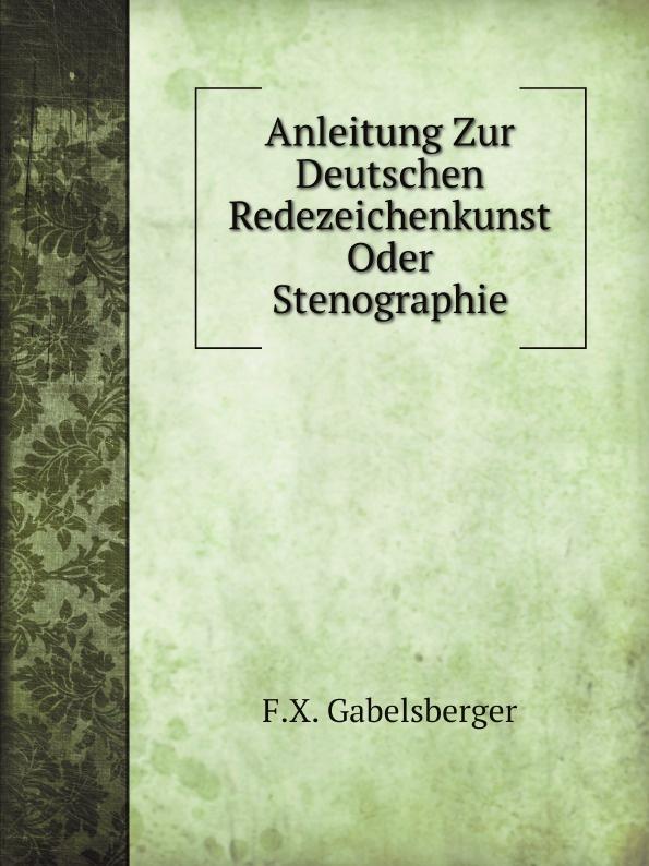 F.X. Gabelsberger Anleitung Zur Deutschen Redezeichenkunst Oder Stenographie f x gabelsberger anleitung zur deutschen rede zeichen kunst oder stenographie