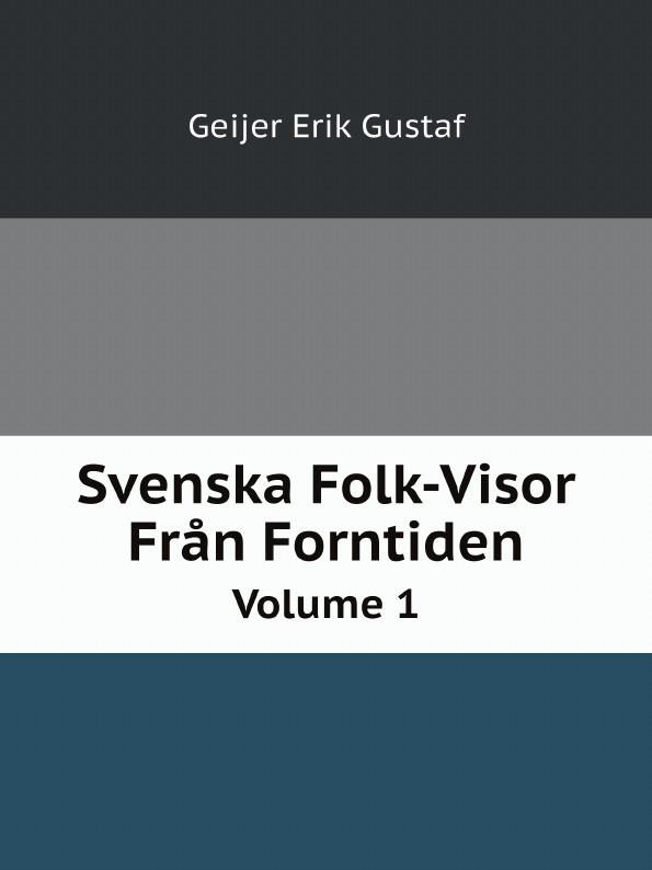 Geijer Erik Gustaf Svenska Folk-Visor Fran Forntiden. Volume 1 erik gustaf geijer svenska folk visor fran forntiden volume 3
