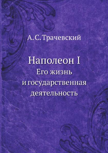 А.С. Трачевский Наполеон I. Его жизнь и государственная деятельность