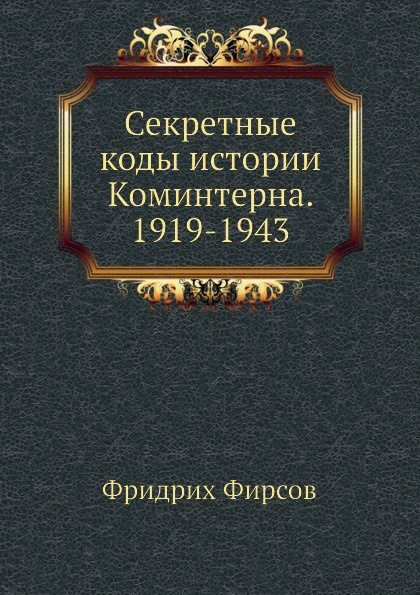 Ф. Фирсов Секретные коды истории Коминтерна. 1919-1943