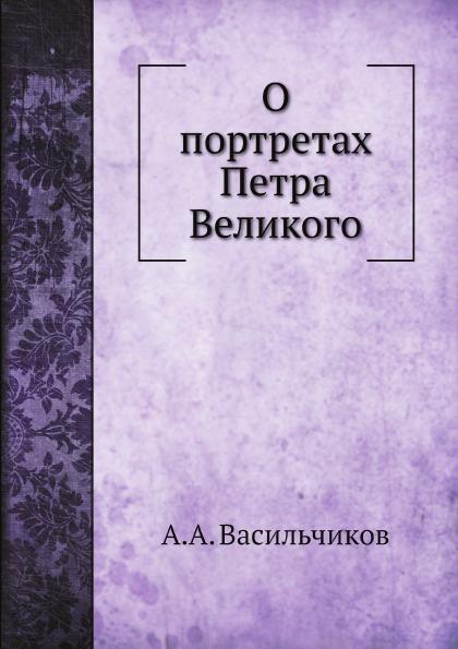 А.А. Васильчиков О портретах Петра Великого