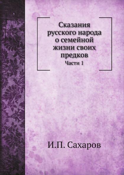И.П. Сахаров Сказания русского народа о семейной жизни своих предков. Части 1