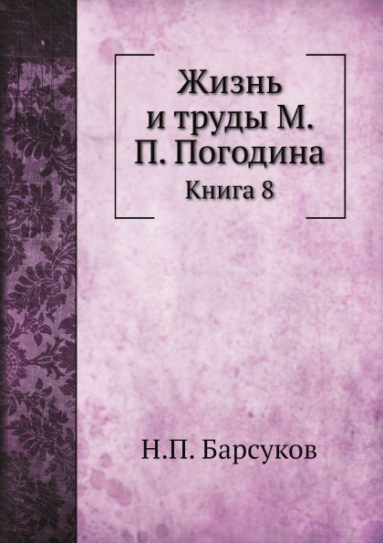 Н. П. Барсуков Жизнь и труды М. П. Погодина. Книга 8