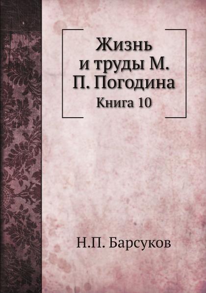 Н. П. Барсуков Жизнь и труды М. П. Погодина. Книга 10