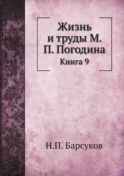 Н. П. Барсуков Жизнь и труды М. П. Погодина. Книга 9