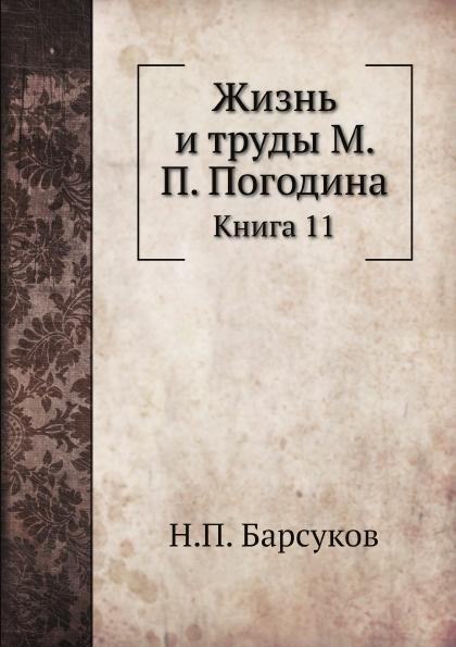 Н. П. Барсуков Жизнь и труды М. П. Погодина. Книга 11