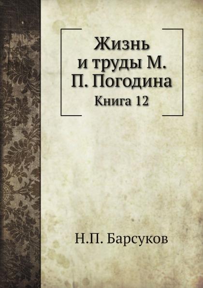 Н. П. Барсуков Жизнь и труды М. П. Погодина. Книга 12