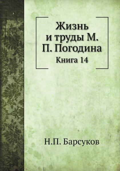 Н. П. Барсуков Жизнь и труды М. П. Погодина. Книга 14