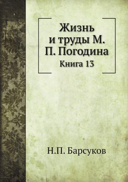 Н. П. Барсуков Жизнь и труды М. П. Погодина. Книга 13
