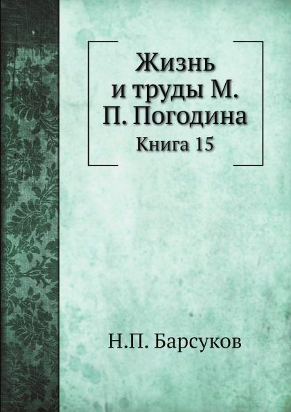 Н. П. Барсуков Жизнь и труды М.П. Погодина. Книга 15