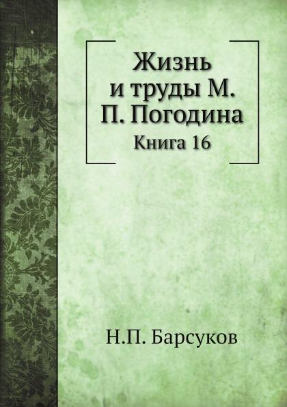 Н. П. Барсуков Жизнь и труды М. П. Погодина. Книга 16