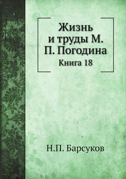 Н. П. Барсуков Жизнь и труды М. П. Погодина. Книга 18