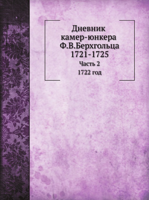 Ф. В. Берхгольц, И. Ф. Аммон Дневник камер-юнкера Ф.В.Берхгольца. Часть 2. 1732 год а лаврова страстной бульвар 10
