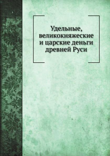 Э.К. Гуттен-Чапский Удельные, великокняжеские и царские деньги древней Руси