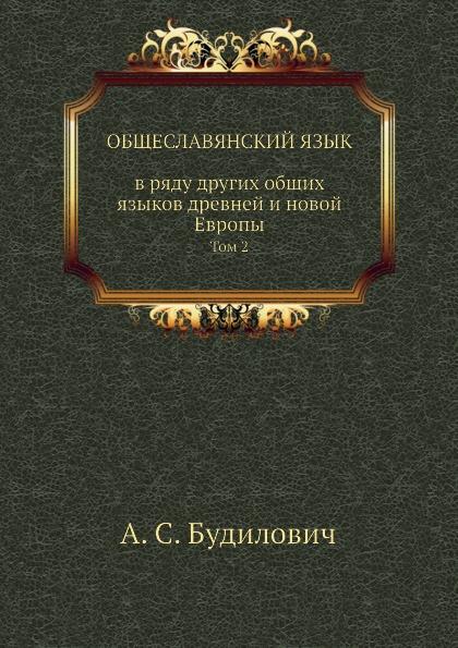 А.С. Будилович Общеславянский язык в ряду других общих языков древней и новой Европы. Том 2