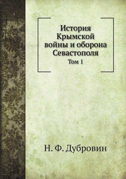 Н. Ф. Дубровин История Крымской войны и оборона Севастополя. Том 1