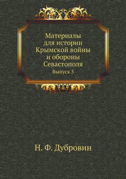 Н. Ф. Дубровин Материалы для истории Крымской войны и обороны Севастополя. Выпуск 5