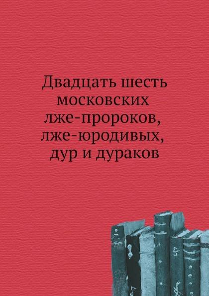 Коллектив авторов Двадцать шесть московских лже-пророков, лже-юродивых, дур и дураков