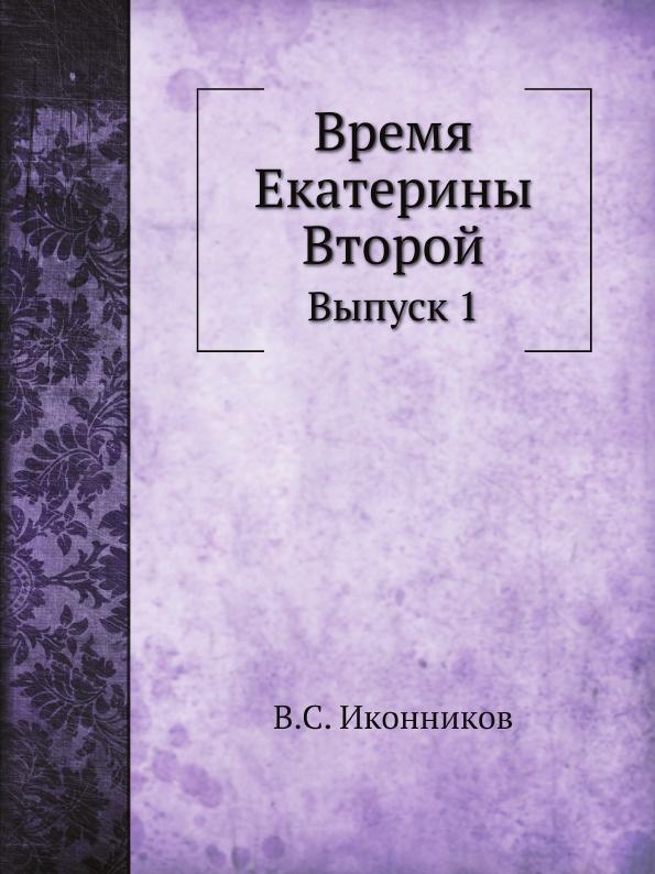 В.С. Иконников Время Екатерины Второй. Выпуск 1