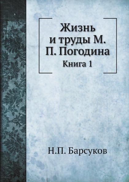 Н.П. Барсуков Жизнь и труды М.П. Погодина. Книга 1