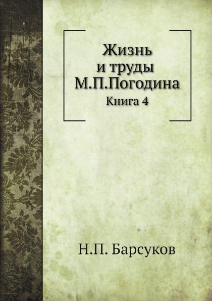 Н.П. Барсуков Жизнь и труды М.П.Погодина. Книга 4