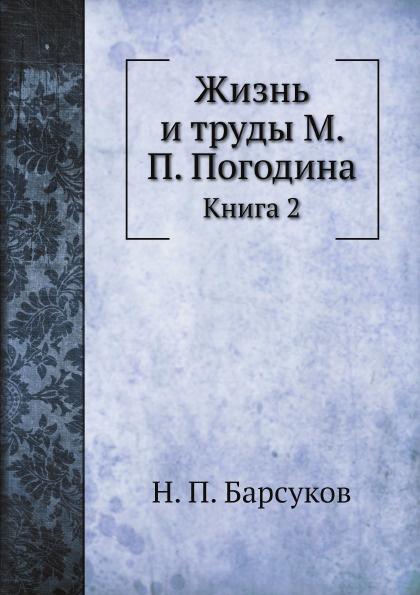 Н. П. Барсуков Жизнь и труды М. П. Погодина. Книга 2
