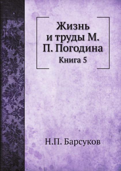 Н.П. Барсуков Жизнь и труды М.П. Погодина. Книга 5