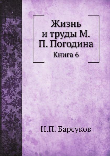 Н.П. Барсуков Жизнь и труды М.П. Погодина. Книга 6