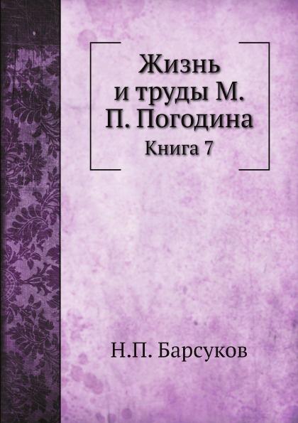 Н.П. Барсуков Жизнь и труды М.П. Погодина. Книга 7