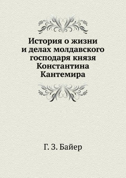 Г. З. Байер История о жизни и делах молдавского господаря князя Константина Кантемира