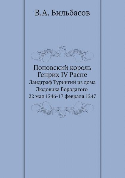 В.А. Бильбасов Поповский король Генрих IV Распе. Ландграф Турингий из дома Людовика Бородатого 22 мая 1246-17 февраля 1247