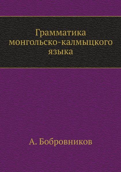 А. Бобровников Грамматика монгольско-калмыцкого языка