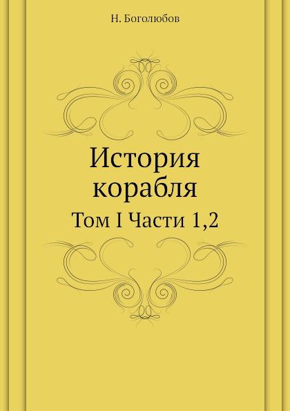 Н. Боголюбов История корабля. Том I Части 1,2