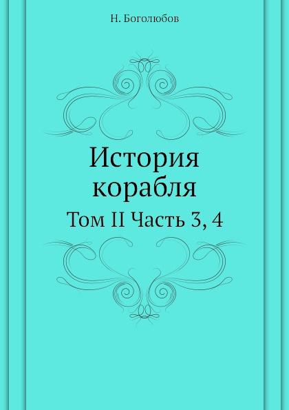 Н. Боголюбов История корабля. Том II Часть 3, 4