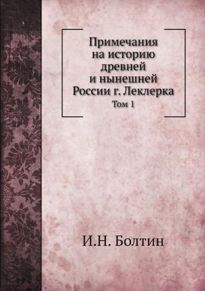 И.Н. Болтин Примечания на историю древней и нынешней России г. Леклерка. Том 1 цены онлайн