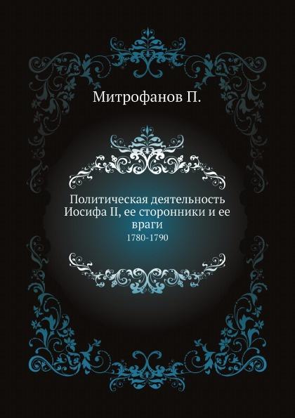 Митрофанов П. Политическая деятельность Иосифа II, ее сторонники и ее враги. 1780-1790