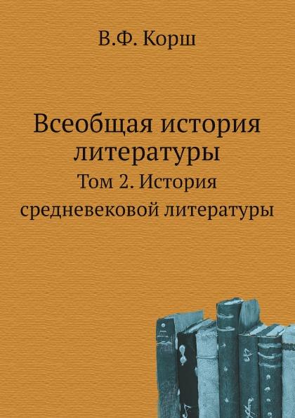 В.Ф. Корш Всеобщая история литературы. Том 2. История средневековой литературы