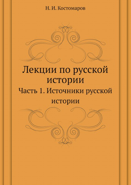 Н.И. Костомаров Лекции по русской истории. Часть 1. Источники русской истории