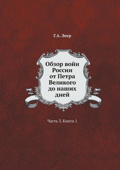 Г.А. Леер Обзор войн России от Петра Великого до наших дней. Часть 3. Книга 1