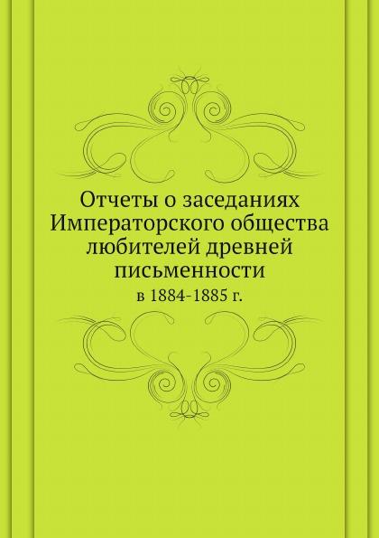 Неизвестный автор Отчеты о заседаниях Императорского общества любителей древней письменности в 1884-1885 гг.