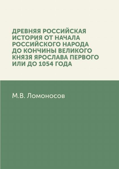М. В. Ломоносов Древняя Российская история от начала российского народа до кончины великого князя Ярослава Первого, или до 1054 года