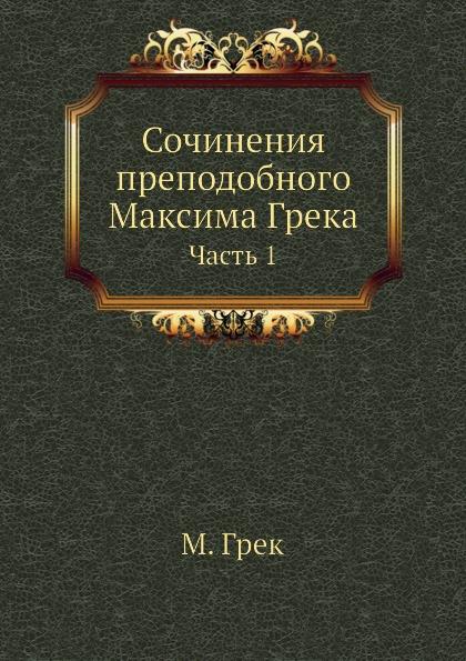 М. Грек Сочинения преподобного Максима Грека. Часть 1