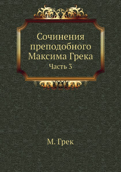 М. Грек Сочинения преподобного Максима Грека. Часть 3