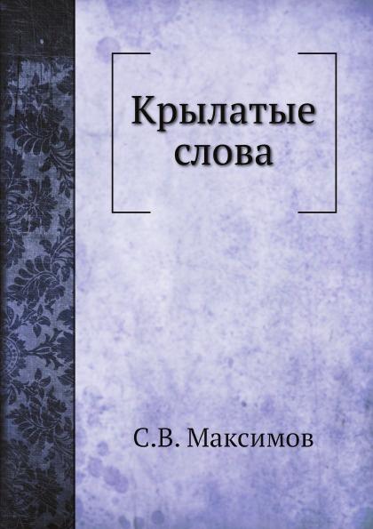 С.В. Максимов Крылатые слова