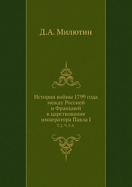 Д. А. Милютин История войны 1799 года между Россией и Францией в царствование императора Павла I. Том 2. Часть 5-8