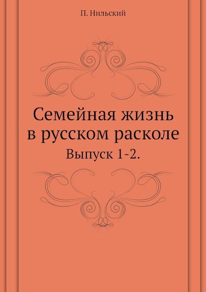 П. Нильский Семейная жизнь в русском расколе. Выпуск 1-2