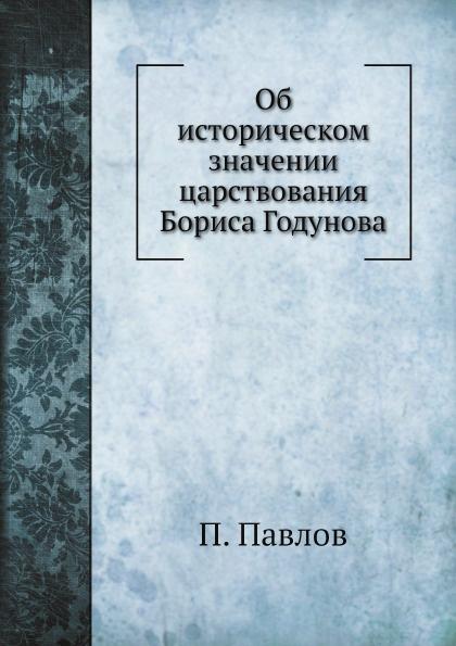 П. Павлов Об историческом значении царствования Бориса Годунова цена
