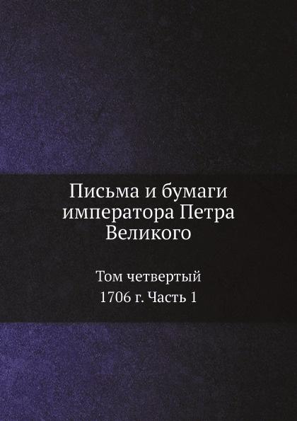 Пётр I Письма и бумаги императора Петра Великого. Том 4. 1706 г. Часть 1